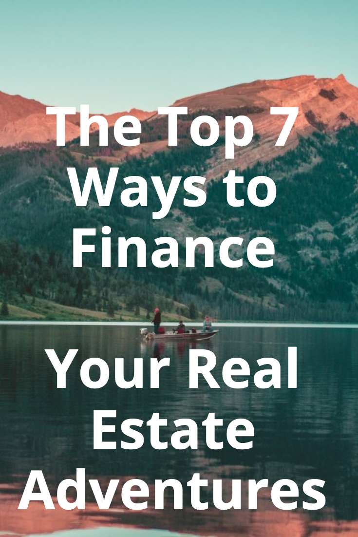 The Top 7 Ways to Finance Your Real Estate Adventures