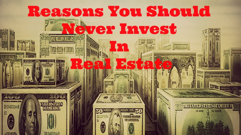 Reasons You Should Never Invest In Real Estate